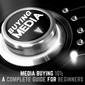 Media Buying 101: A Complete Guide for Beginners